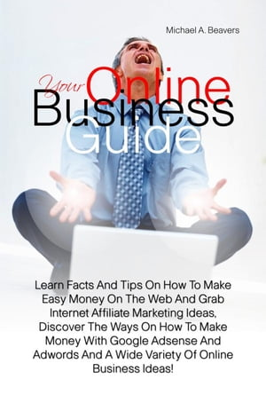 Your Online Business Guide: Learn Facts And Tips On How To Make Easy Money On The Web And Grab Internet Affiliate Marketing Idea by Michael A. Beavers
