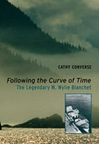 Following the Curve of Time: The Legendary M. Wylie Blanchet by Cathy Converse