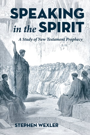 Speaking in the Spirit: A Study of New Testament Prophecy