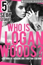 Who is Logan Woods? - A Sexy Bundle of 5 Outrageous Short Stories from Steam Books by Logan Woods