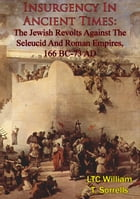 Insurgency In Ancient Times: The Jewish Revolts Against The Seleucid And Roman Empires, 166 BC-73 AD by LTC William T. Sorrells