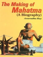 The Making of Mahatma: A Biography by Anuradha Ray