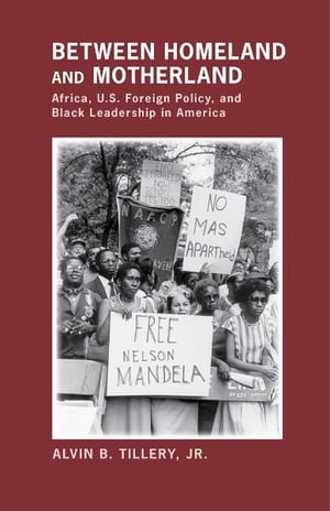Between Homeland and Motherland Africa,  U.S. Foreign Policy,  and Black Leadership in America