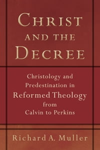 Christ and the Decree: Christology and Predestination in Reformed Theology from Calvin to Perkins