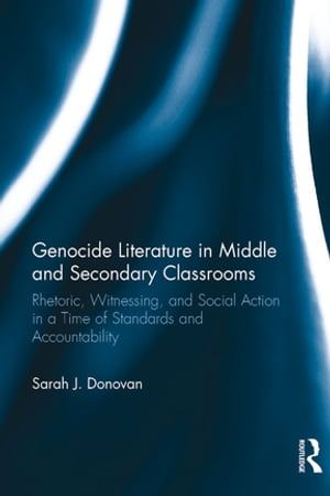 Genocide Literature in Middle and Secondary Classrooms Rhetoric,  Witnessing,  and Social Action in a Time of Standards and Accountability