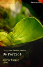 Be Perfect: Thirty-one day Meditation by Andrew Murray