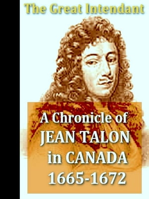 The Great Intendant A Chronicle of Jean Talon in Canada,  1665-1672