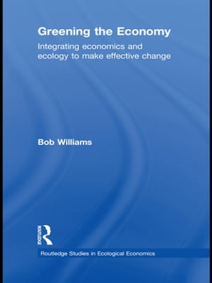 Greening the Economy Integrating Economics and Ecology to Make Effective Change