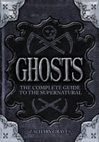 Ghosts: The complete guide to the supernatural by Zachary Graves