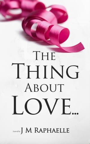 The Thing About Love... by J M Raphaelle