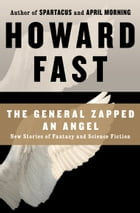 The General Zapped an Angel: New Stories of Fantasy and Science Fiction: New Stories of Fantasy and Science Fiction by Howard Fast