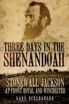 Three Days in the Shenandoah: Stonewall Jackson at Front Royal and Winchester by Gary Ecelbarger