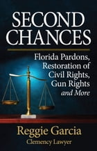 Second Chances: Florida Pardons, Restoration of Civil Rights, Gun Rights and More by Reginald Garcia