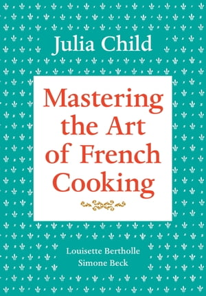 Mastering the Art of French Cooking, Volume 1: A Cookbook by Julia Child
