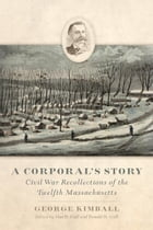 A Corporal's Story: Civil War Recollections of the Twelfth Massachusetts by George Kimball