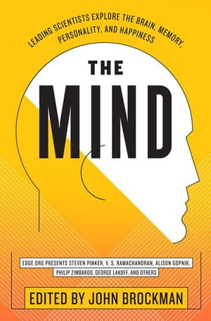 The Mind: Leading Scientists Explore the Brain, Memory, Personality, and Happiness by John Brockman