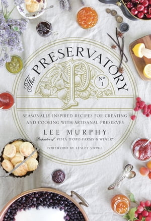 The Preservatory Seasonally Inspired Recipes for Creating and Cooking with Artisanal Preserves