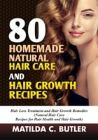 80 Homemade Natural Hair Care and Hair Growth Recipes: Hair Loss Treatment and Hair Growth Remedies (Natural Hair Care Recipes for Hair Health and Hai by MATILDA C BUTLER