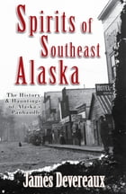 Spirits of Southeast Alaska: The History & Hauntings of Alaska's Panhandle by James P. Devereaux