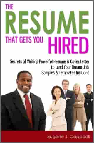 The Resume That Gets You Hired: Secrets of Writing Powerful Resume & Cover Letter to Land Your Dream Job, Samples & Templates Included by Eugene J. Coppock