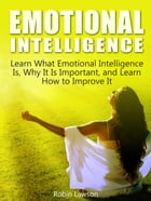 Emotional Intelligence: Learn What Emotional Intelligence Is, Why It Is Important, and Learn How to Improve It by Robin Lawson