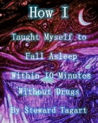 How I Taught Myself to Fall Asleep Within 10 Minutes Without Drugs by Steward Tagart