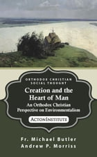 Creation and the Heart of Man: An Orthodox Christian Perspective on Environmentalism by Fr. Michael Butler, Andrew Morriss