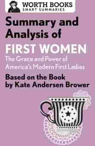Summary and Analysis of First Women: The Grace and Power of America's Modern First Ladies: Based on the Book by Kate Andersen Brower by Worth Books