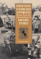 Friends, Families & Forays: Scenes from the Life and Times of Henry Ford by Ford R. Bryan