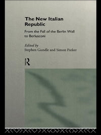 The New Italian Republic: From the Fall of the Berlin Wall to Berlusconi