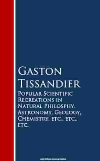 Popular Scientific Recreations in Natural Philosophy, Astronomy, Geology, Chemistry by Gaston Tissandier