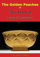 The Golden Peaches of Samarkand: A Study of T'ang Exotics by Edward H. Schafer