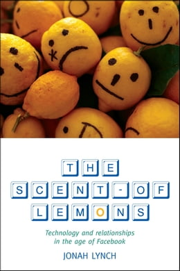 Book The Scent of Lemons: Technology and Relationships in the Age of Facebook by Jonah Lynch