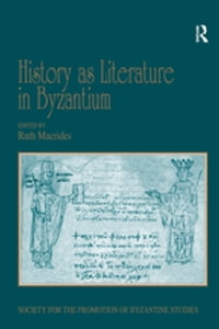History as Literature in Byzantium: Papers from the Fortieth Spring Symposium of Byzantine Studies…