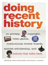 Doing Recent History: On Privacy, Copyright, Video Games, Institutional Review Boards, Activist…