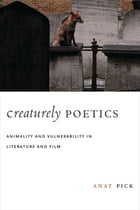 Creaturely Poetics: Animality and Vulnerability in Literature and Film by Anat Pick