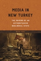 Media in New Turkey: The Origins of an Authoritarian Neoliberal State by Bilge Yesil
