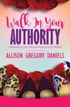 Walk in Your Authority: Unleashing the Divine Power From Within by Allison  G Daniels