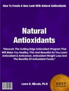 Natural Antioxidants: Discover The Cutting Edge Antioxidant Program That Will Make You Healthy, Thin, Beautiful As You Lea by Laura McLain