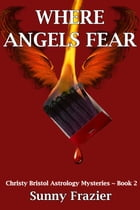 Where Angels Fear: Christy Bristol Mysteries ~ Book 2 by Sunny Frazier