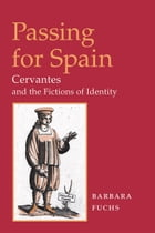 Passing for Spain: CERVANTES AND THE FICTIONS OF IDENTITY by Barbara Fuchs