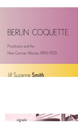 Berlin Coquette Prostitution and the New German Woman,  1890?1933