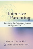 Intensive Parenting: Surviving the Emotional Journey through the NICU by Deborah Davis