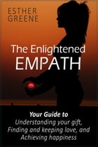 The Enlightened Empath: Your Guide to Understanding Your Gift, Finding and Keeping Love, and Achieving Happiness by Esther Greene