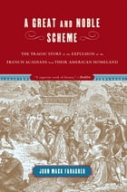A Great and Noble Scheme: The Tragic Story of the Expulsion of the French Acadians from their…