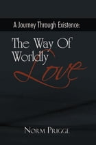 A Journey Through Existence: the Way of Worldly Love by Norm Prigge
