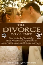 TIll DIVORCE do us part: How the lack of knowledge about Jewish wedding traditions has wreaked havoc on Christian marriages by Oeyvind Olav Sydow Kleiveland