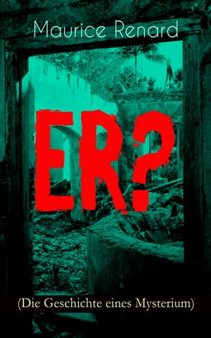 ER? (Die Geschichte eines Mysterium): The Ultimate Gothic Romance Mystery and One of the First Locked-Room Crime Mysteries by Maurice Renard
