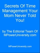 Secrets Of Time Management Your Mom Never Told You! by Editorial Team Of MPowerUniversity.com