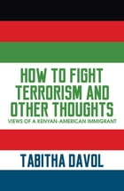 How to Fight Terrorism and Other Thoughts: Views of a Kenyan-American Immigrant by Tabitha Davol
